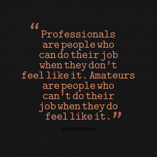 Anonymous 's quote about professionalism. Professionals are people who can…