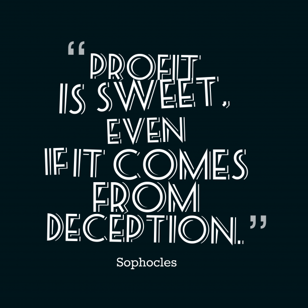 Sophocles 's quote about . Profit is sweet, even if…