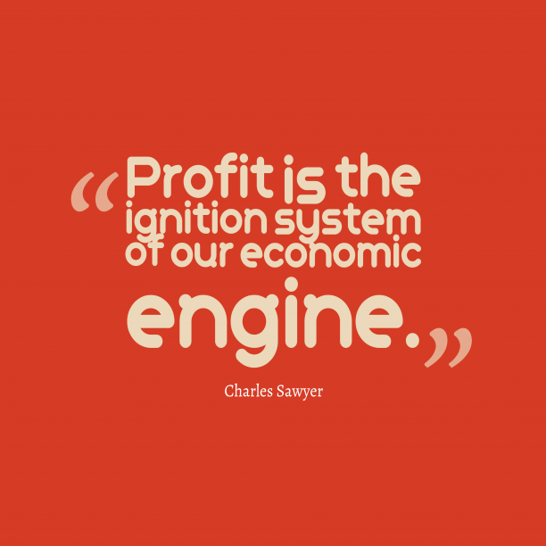 Charles Sawyer 's quote about profit, economic. Profit is the ignition system…