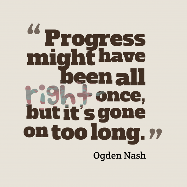 Ogden Nash 's quote about Progress. Progress might have been all…