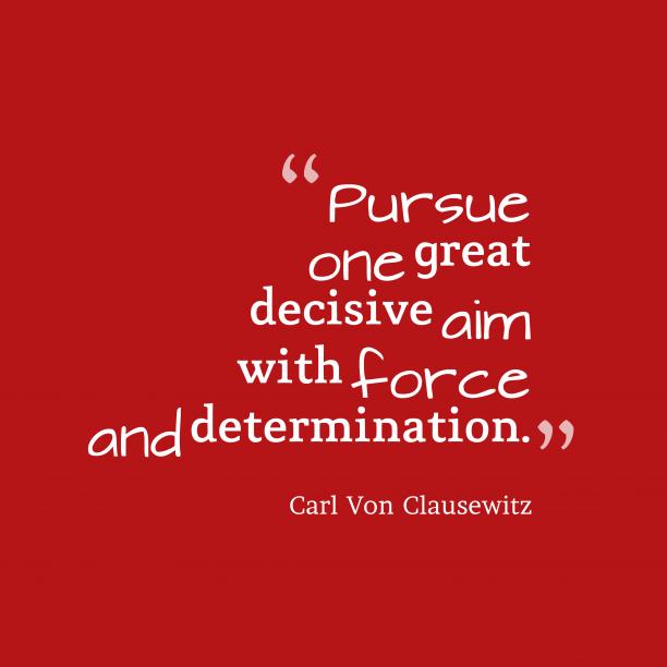 Carl Von Clausewitz 's quote about aim. Pursue one great decisive aim…