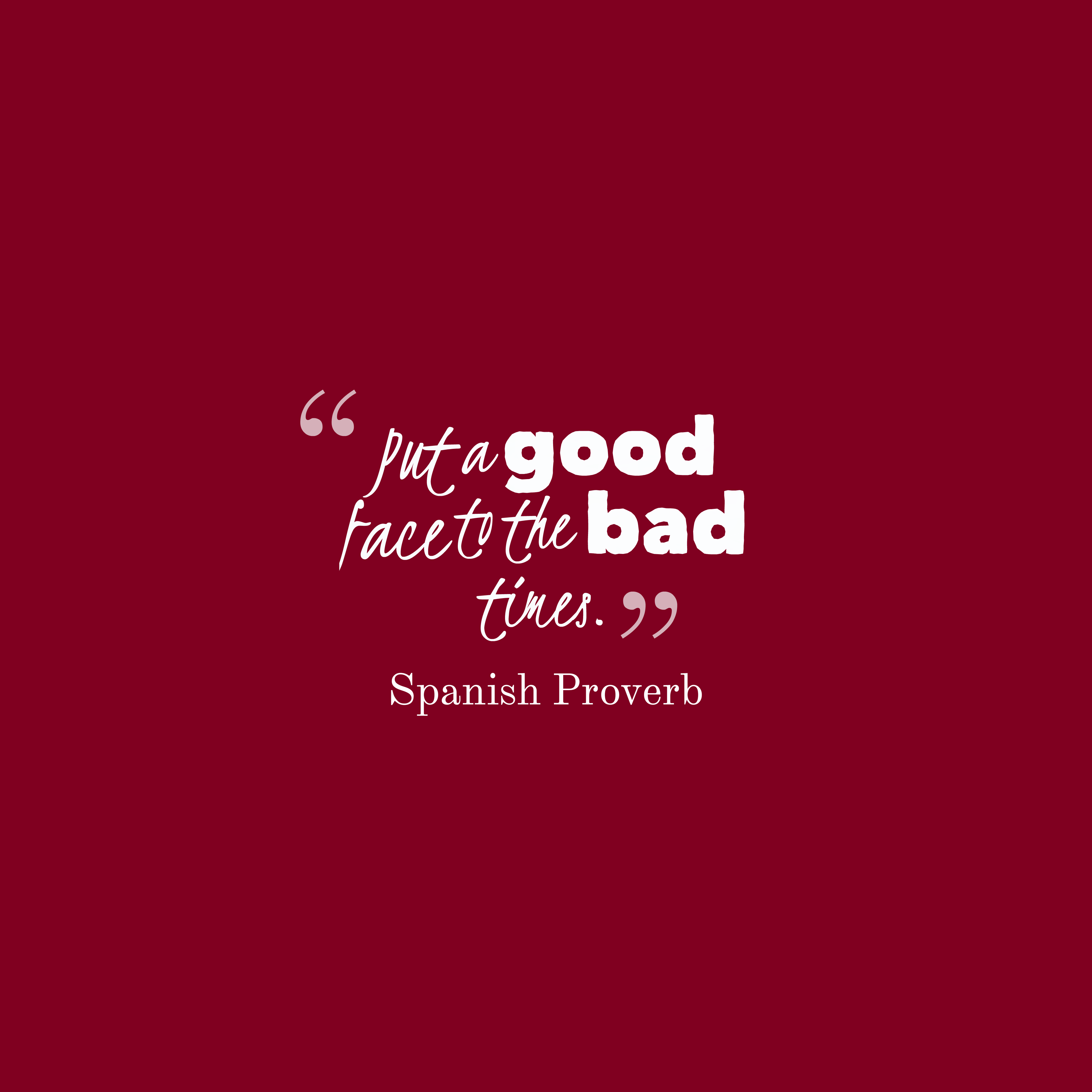 Quotes image of Put a good face to the bad times.