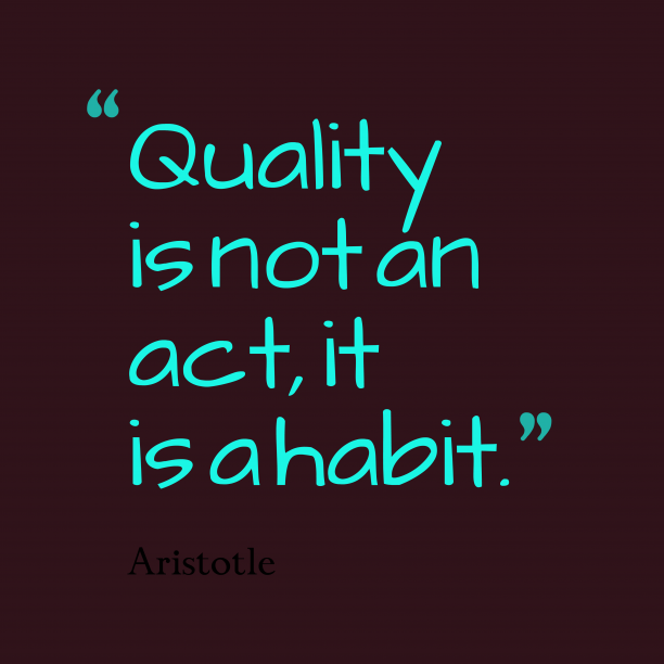 Aristotle 's quote about . Quality is not an act,…