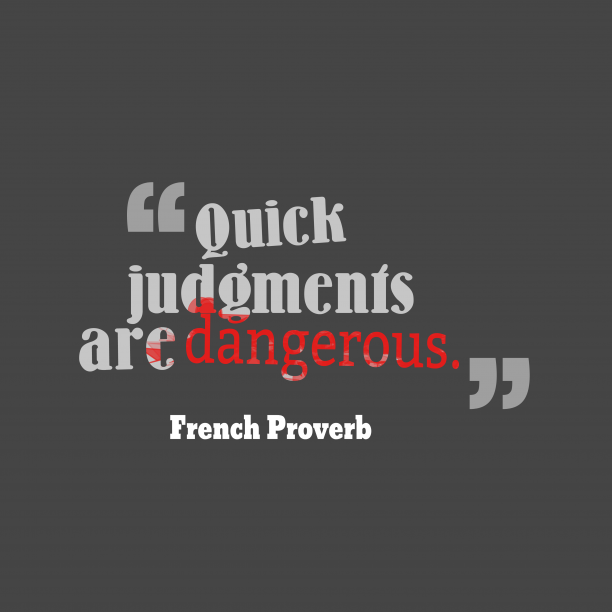 French Wisdom 's quote about Judgement, dangerous. Quick judgments are dangerous….