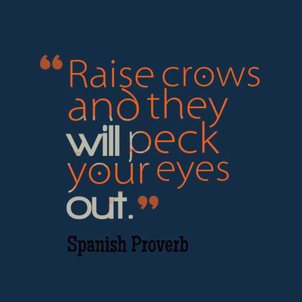 Spanish Wisdom 's quote about . Raise crows and they will…