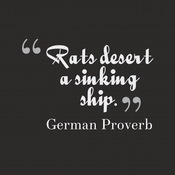 German Wisdom 's quote about . Rats desert a sinking ship….