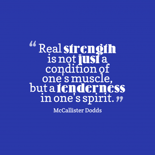 McCallister Dodds 's quote about love, kindness. Real strength is not just…