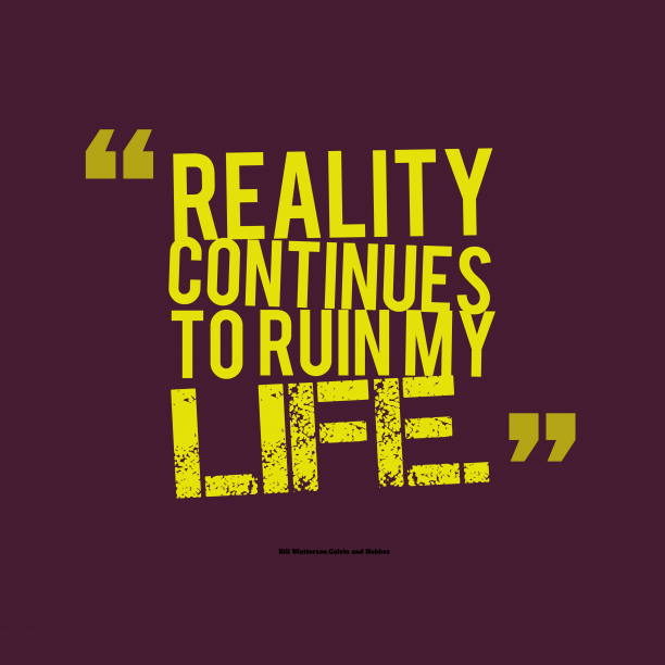 Calvin and Hobbes 's quote about Reality. Reality continues to ruin my…