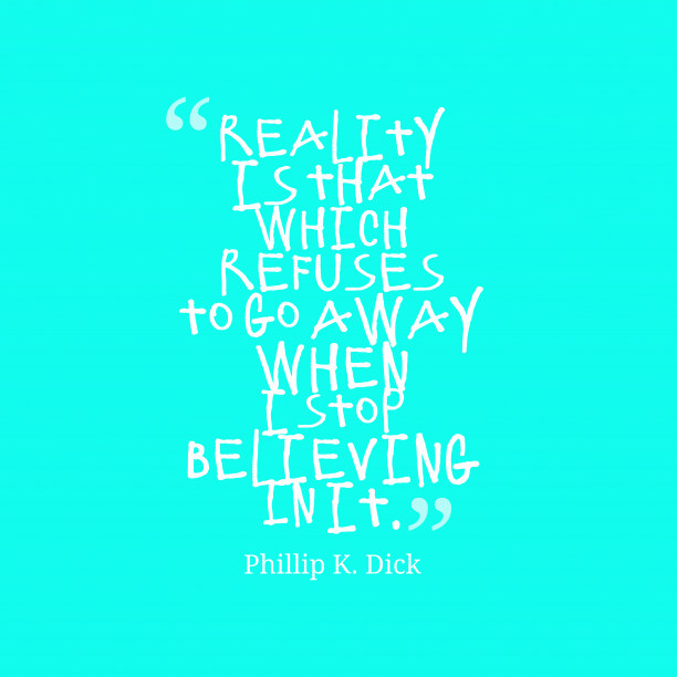 Phillip K. Dick 's quote about reality. Reality is that which refuses…