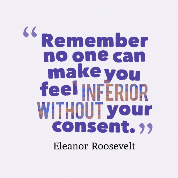 Eleanor Roosevelt 's quote about . Remember no one can make…