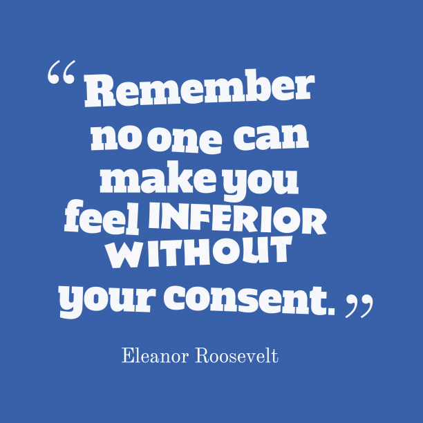 Eleanor Roosevelt 's quote about inferior. Remember no one can make…
