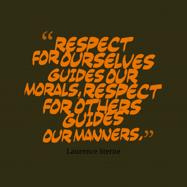 Laurence Sterne 's quote about Manners. Respect for ourselves guides our…