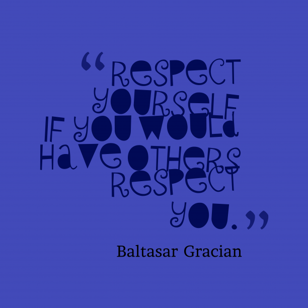 Baltasar Gracian 's quote about . Respect yourself if you would…