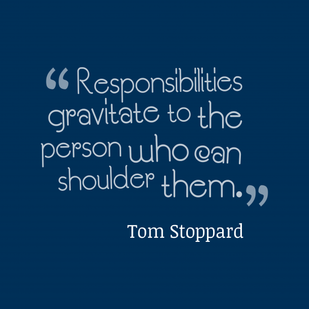 Tom Stoppard 's quote about Responsibility. Responsibilities gravitate to the person…