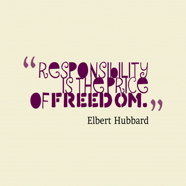Elbert Hubbard 's quote about responsibility. Responsibility is the price of…