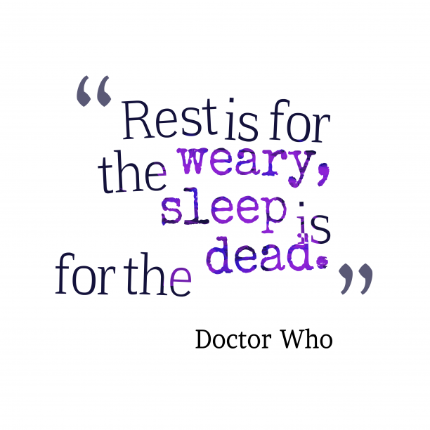 Doctor Who 's quote about Rest,sleep. Rest is for the weary,…