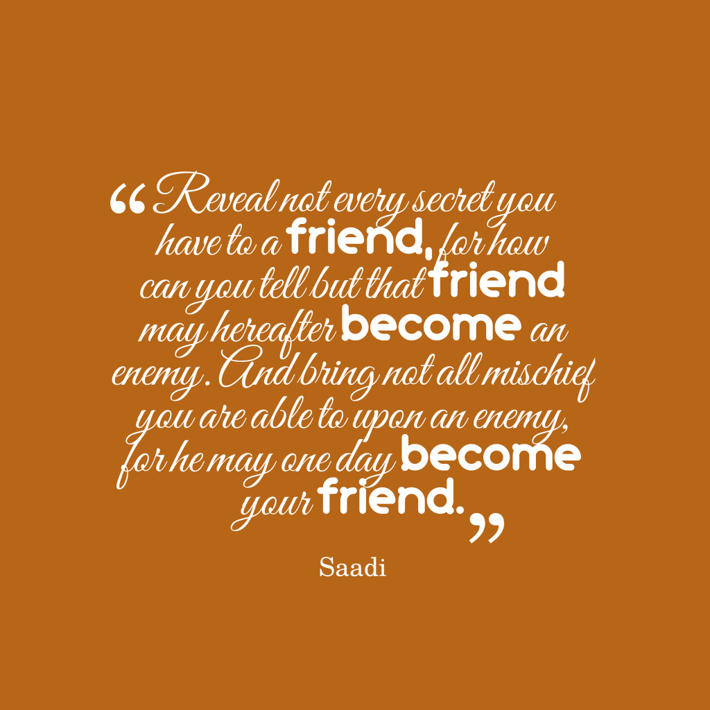 Quotes image of Reveal not every secret you have to a friend, for how can you tell but that friend may hereafter become an enemy. And bring not all mischief you are able to upon an enemy, for he may one day become your friend.