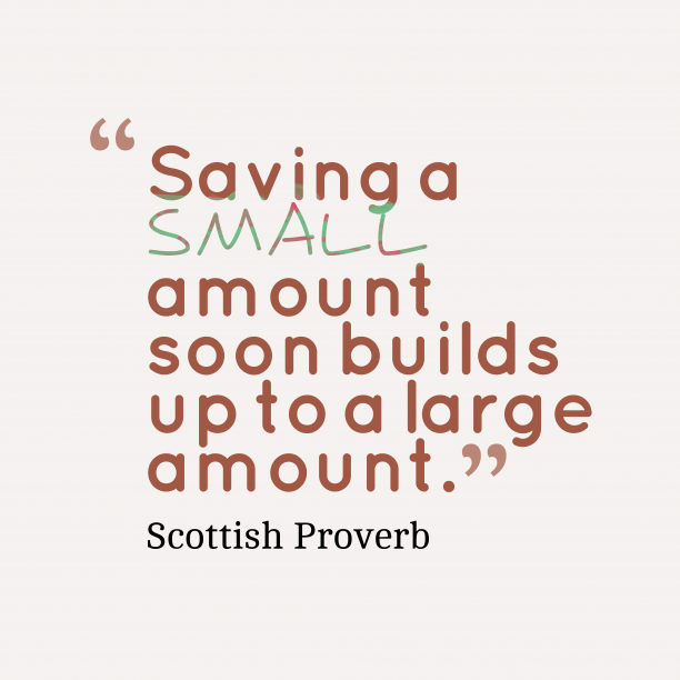 Scottish Wisdom 's quote about . Saving a small amount soon…