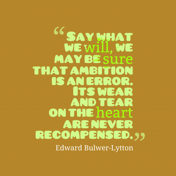 Edward Bulwer-Lytton 's quote about . Say what we will, we…
