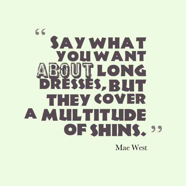 Mae West 's quote about . Say what you want about…