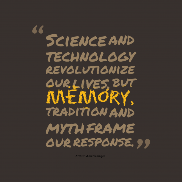 Arthur M. Schlesinger 's quote about . Science and technology revolutionize our…