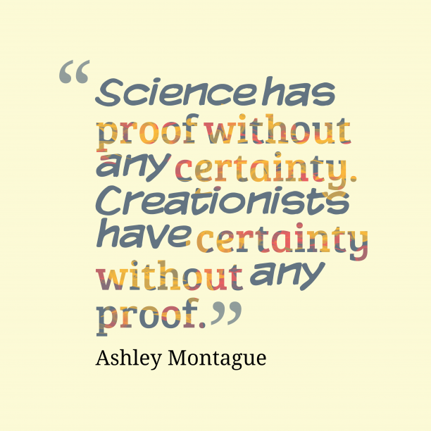 Ashley Montague 's quote about science,creation. Science has proof without any…