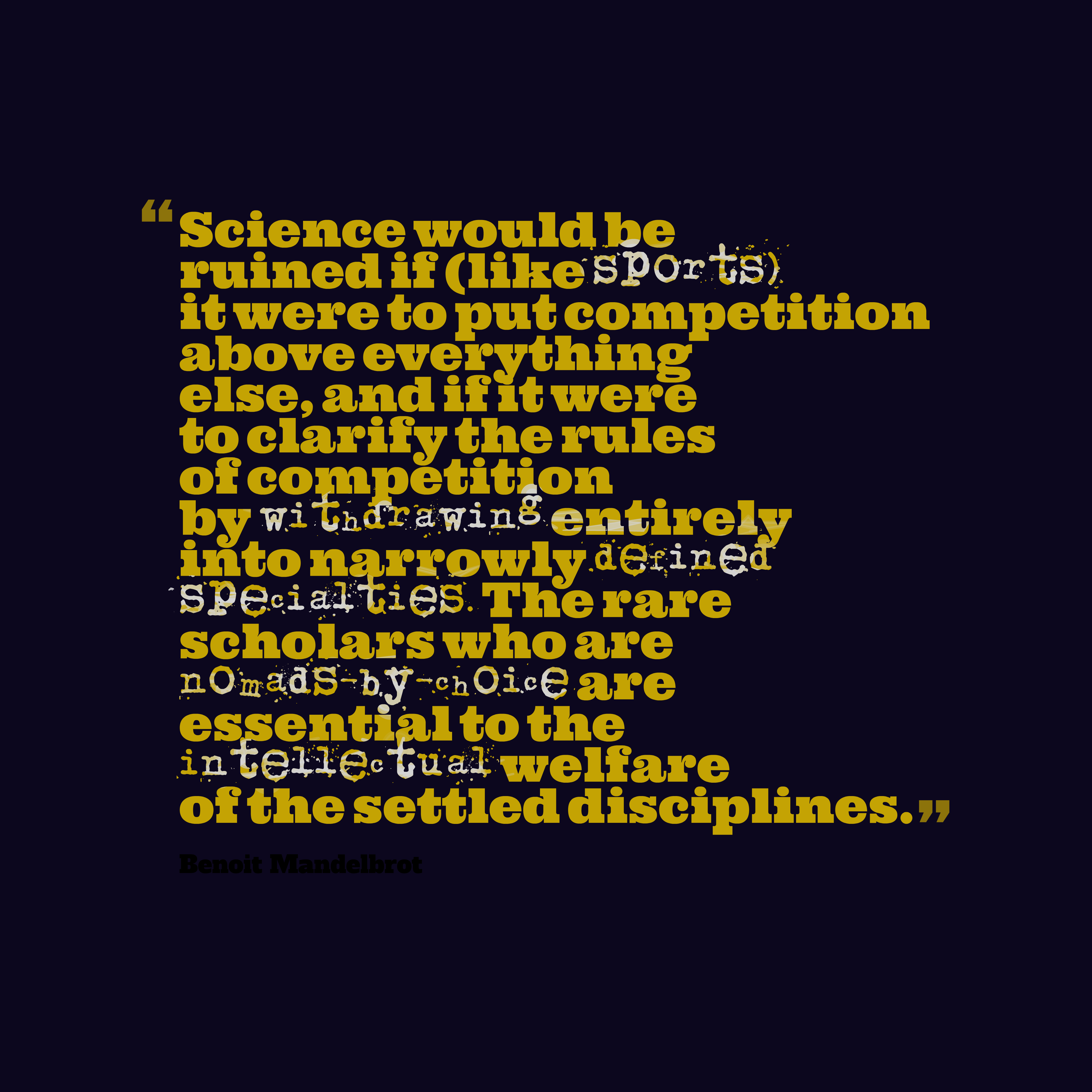Quotes image of Science would be ruined if (like sports) it were to put competition above everything else, and if it were to clarify the rules of competition by withdrawing entirely into narrowly defined specialties. The rare scholars who are nomads-by-choice are essential to the intellectual welfare of the settled disciplines.