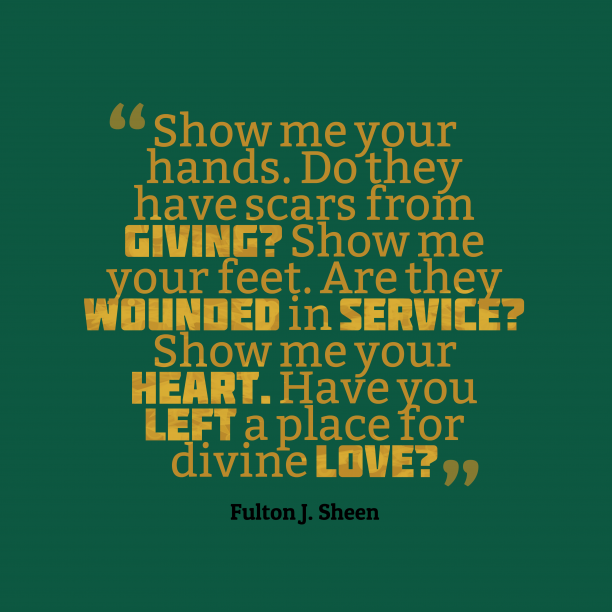 Fulton J. Sheen 's quote about love. Show me your hands. Do…