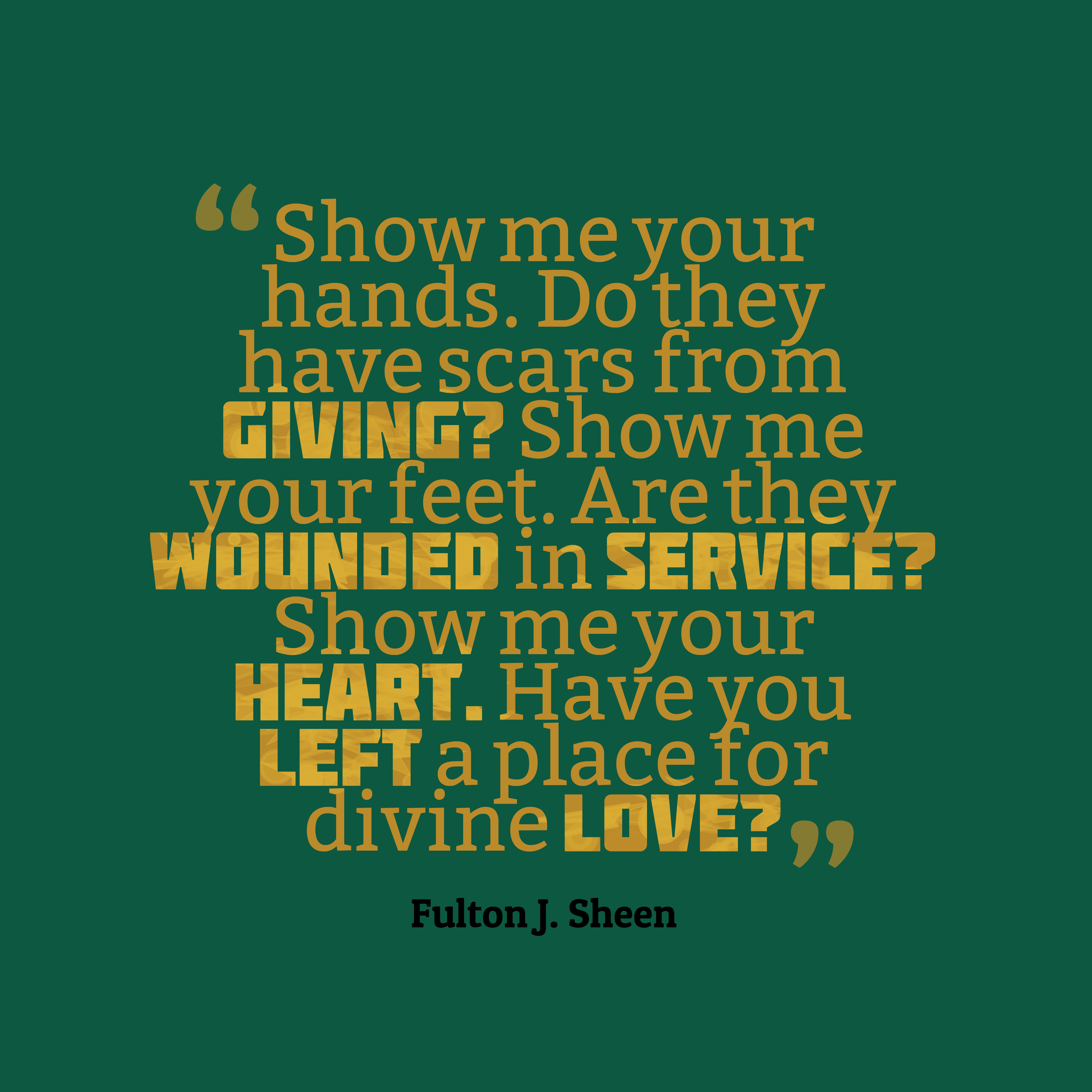 Quotes image of Show me your hands. Do they have scars from giving? Show me your feet. Are they wounded in service? Show me your heart. Have you left a place for divine love?