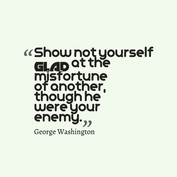 George Washington 's quote about . Show not yourself glad at…