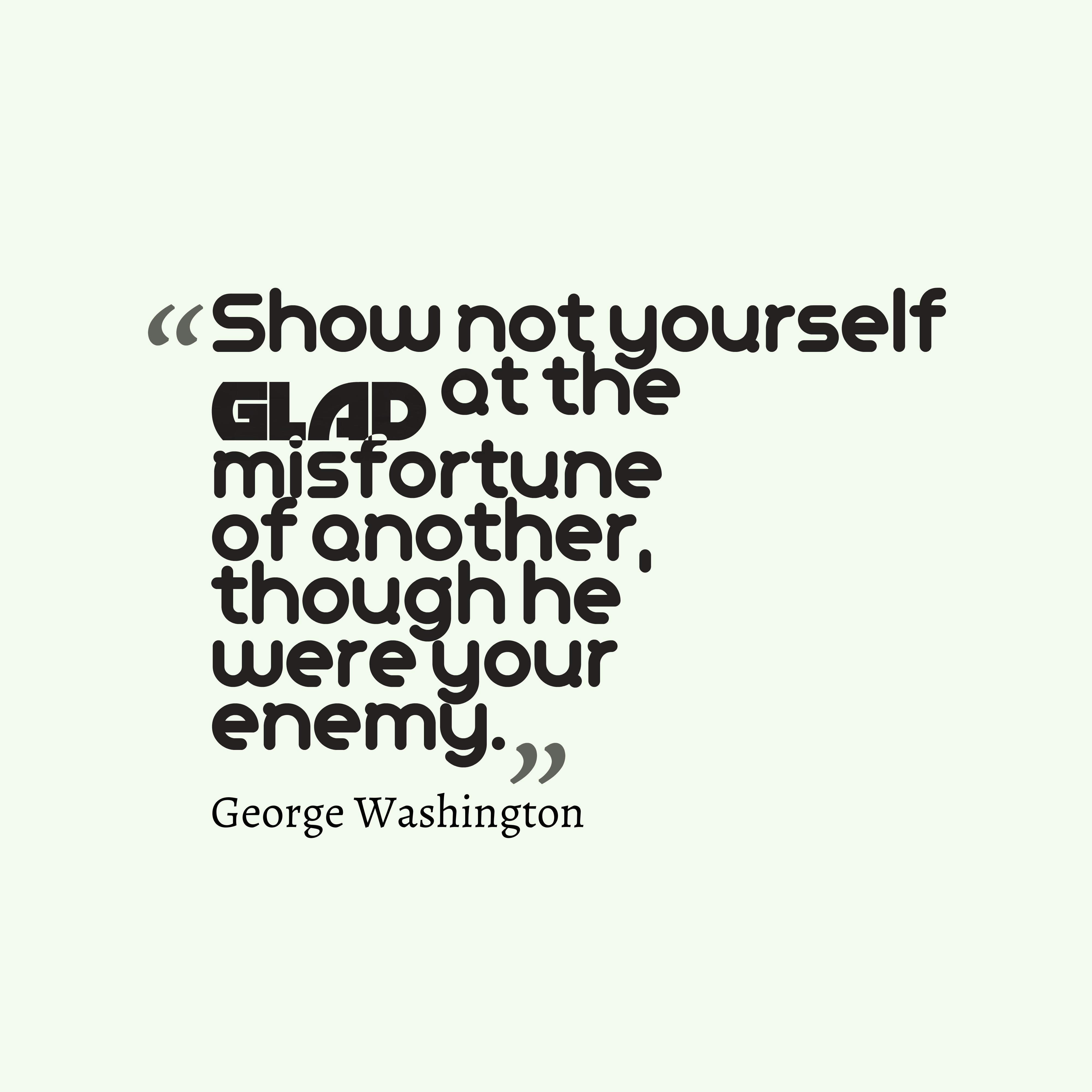 Quotes image of Show not yourself glad at the misfortune of another, though he were your enemy.