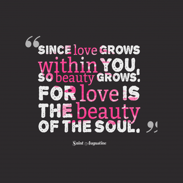 Saint Augustine 's quote about love. Since love grows within you,…