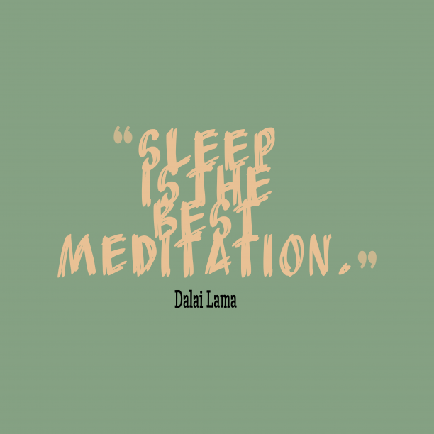 Dalai Lama 's quote about . Sleep is the best meditation….