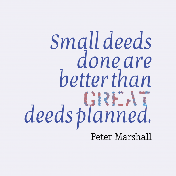 Peter Marshall 's quote about . Small deeds done are better…