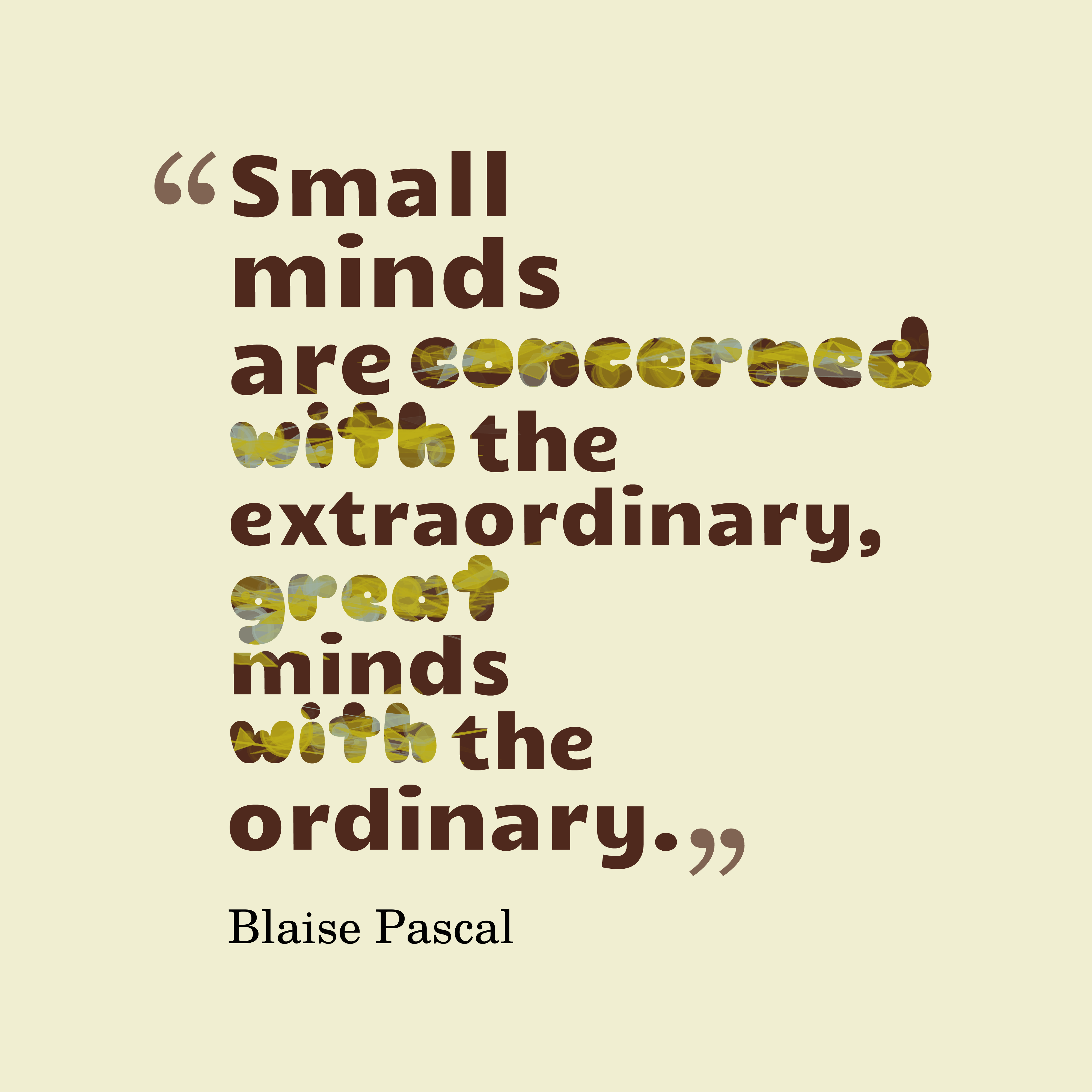 Quotes image of Small minds are concerned with the extraordinary, great minds with the ordinary.