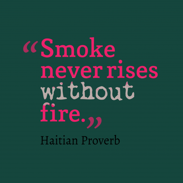 Haitian Wisdom 's quote about . Smoke never rises without fire….