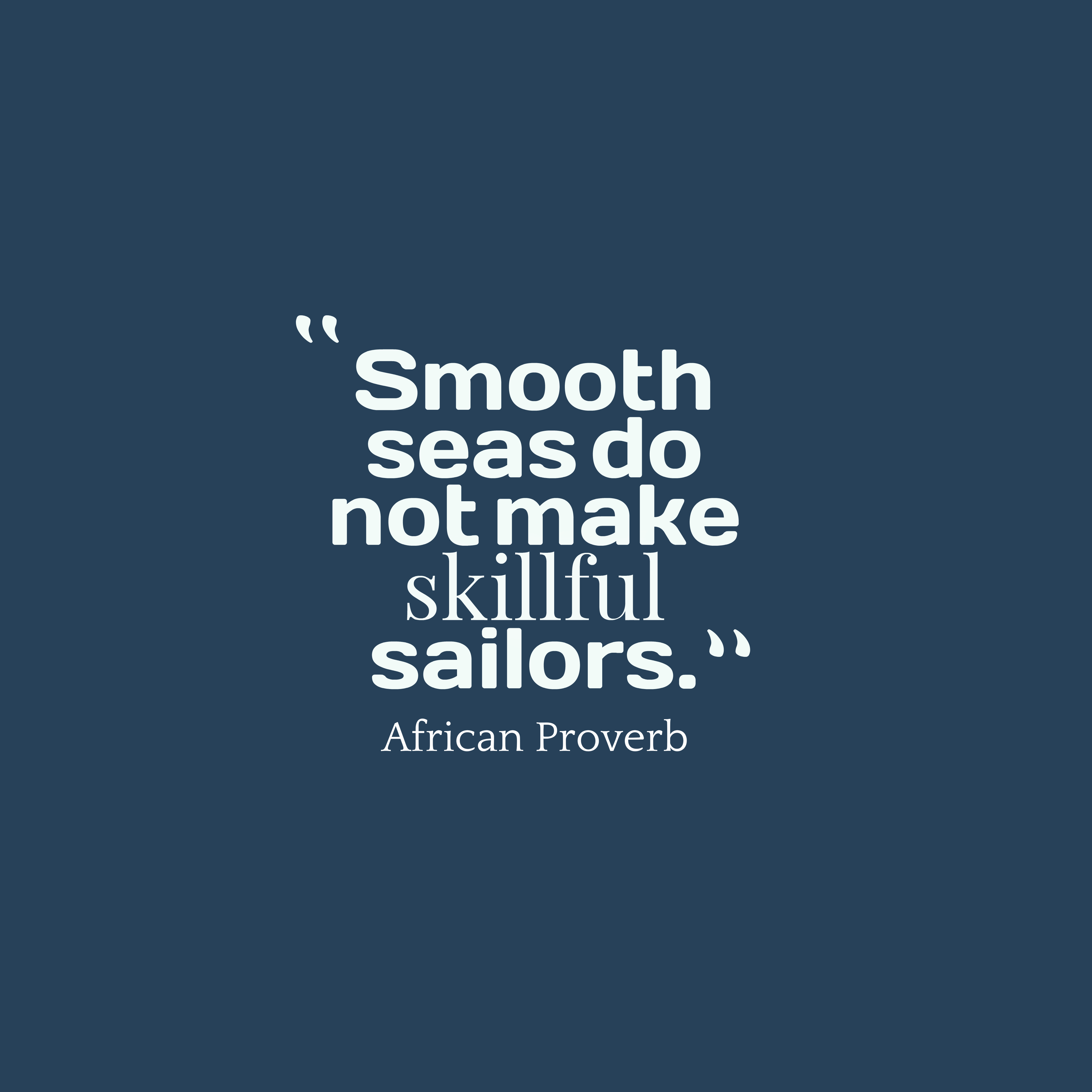 hi-res image of Smooth seas do not make skillful sailors.