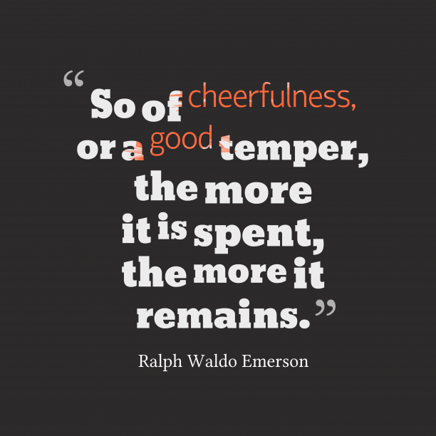 Ralph Waldo Emerson 's quote about . So of cheerfulness, or a…