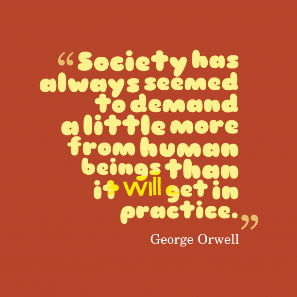 George Orwell 's quote about Society. Society has always seemed to…
