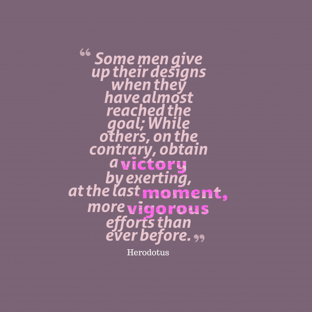 Herodotus 's quote about effort. Some men give up their…