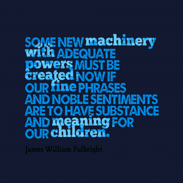 James William Fulbright 's quote about . Some new machinery with adequate…