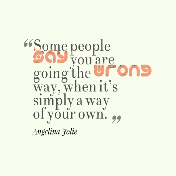 Angelina Jolie 's quote about . Some people say you are…