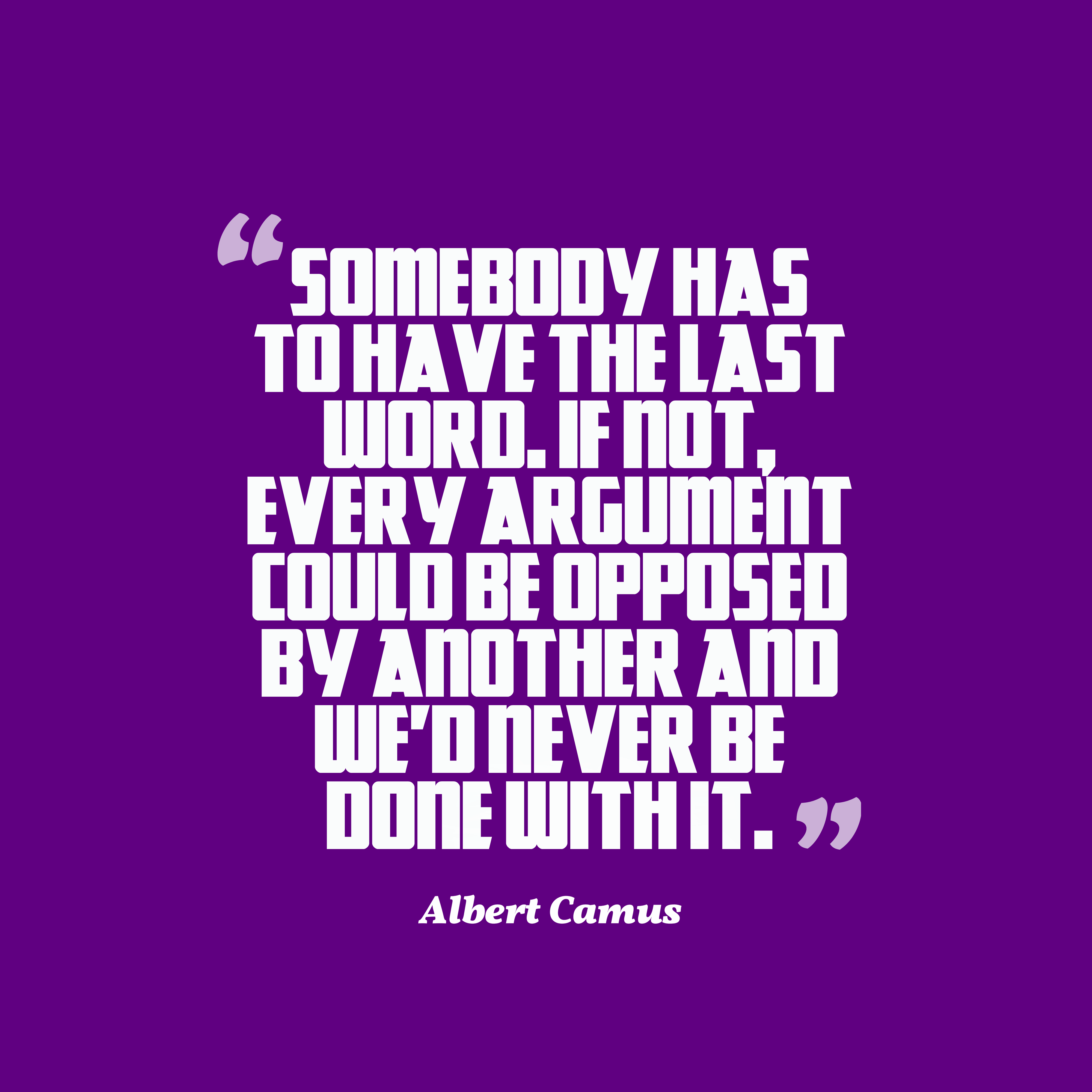 Quotes image of Somebody has to have the last word. If not, every argument could be opposed by another and we'd never be done with it.