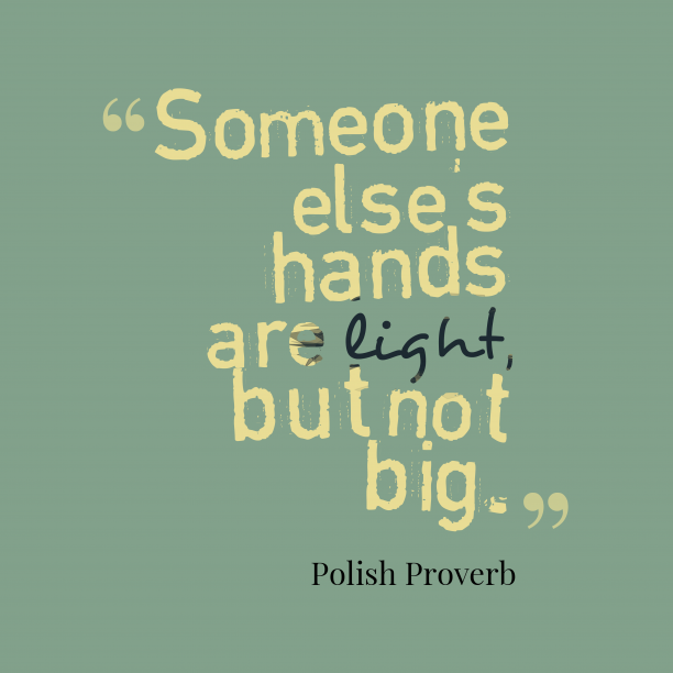 Polish Wisdom 's quote about . Someone else's hands are light,…