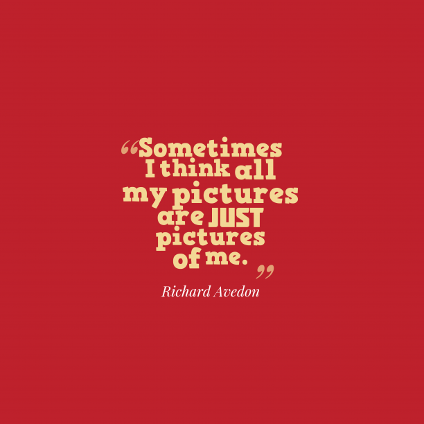 Richard Avedon 's quote about . Sometimes I think all my…