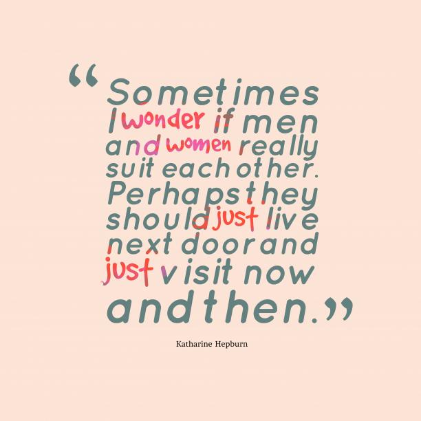 Katharine Hepburn 's quote about . Sometimes I wonder if men…