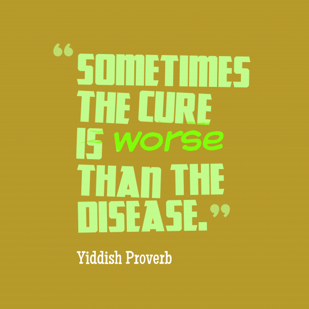 Yiddish Wisdom 's quote about Worse, disease. Sometimes the cure is worse…