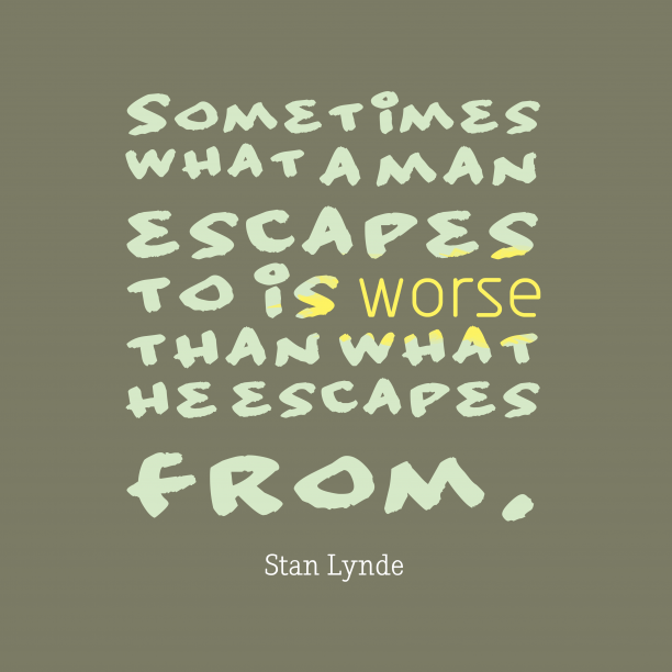Stan Lynde 's quote about . Sometimes what a man escapes…