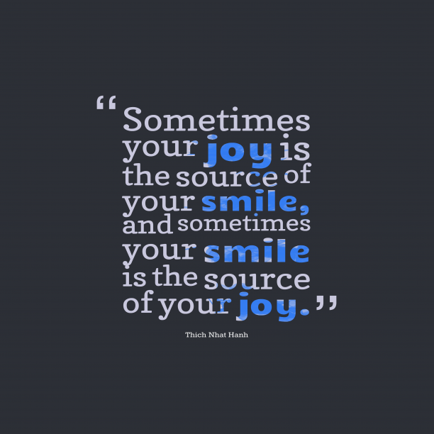 Thich Nhat Hanh 's quote about joy, smile. Sometimes your joy is the…