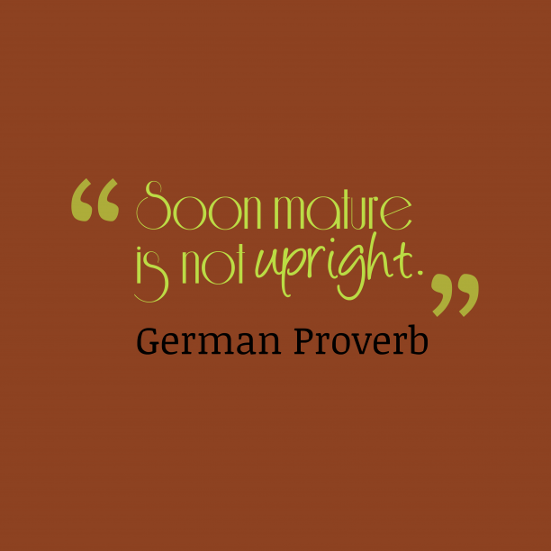 German Wisdom 's quote about Mature. Soon mature is not upright….